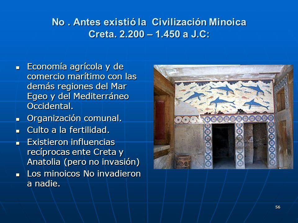 56 No. Antes existió la Civilización Minoica Creta. 2.200 – 1.450 a J.C: Economía agrícola y de comercio marítimo con las demás regiones del Mar Egeo