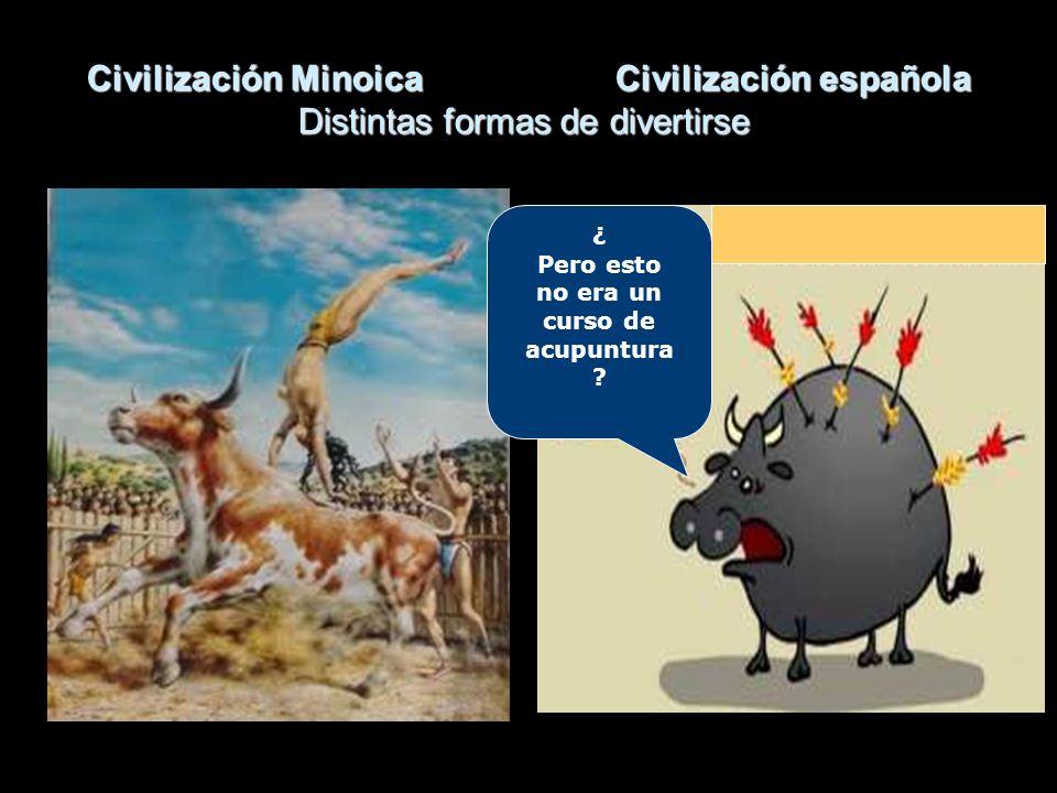 Civilización MinoicaCivilización española Distintas formas de divertirse ¿ Pero esto no era un curso de acupuntura ?
