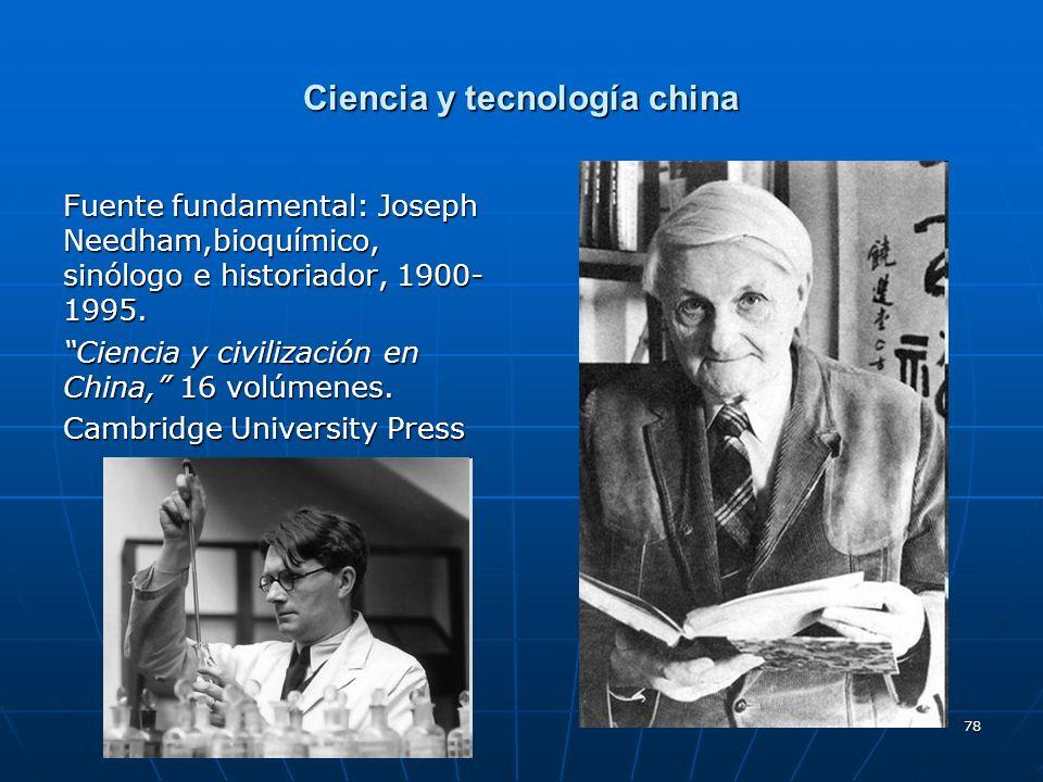 78 Ciencia y tecnología china Fuente fundamental: Joseph Needham,bioquímico, sinólogo e historiador, 1900- 1995. Ciencia y civilización en China, 16 v