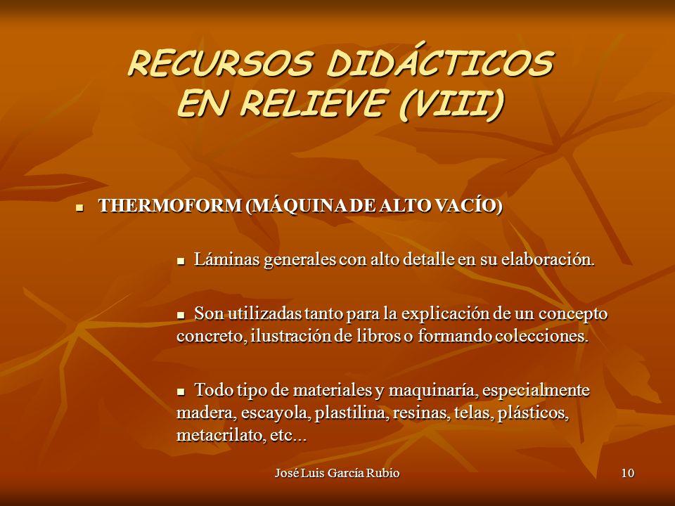 José Luis García Rubio10 RECURSOS DIDÁCTICOS EN RELIEVE (VIII) THERMOFORM (MÁQUINA DE ALTO VACÍO) THERMOFORM (MÁQUINA DE ALTO VACÍO) Láminas generales con alto detalle en su elaboración.