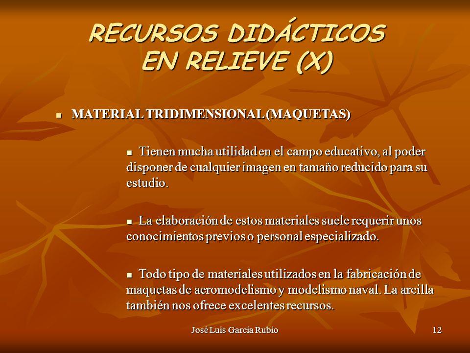 José Luis García Rubio12 RECURSOS DIDÁCTICOS EN RELIEVE (X) MATERIAL TRIDIMENSIONAL (MAQUETAS) MATERIAL TRIDIMENSIONAL (MAQUETAS) Tienen mucha utilidad en el campo educativo, al poder disponer de cualquier imagen en tamaño reducido para su estudio.