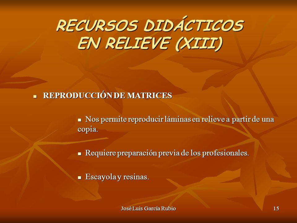 José Luis García Rubio15 RECURSOS DIDÁCTICOS EN RELIEVE (XIII) REPRODUCCIÓN DE MATRICES REPRODUCCIÓN DE MATRICES Nos permite reproducir láminas en relieve a partir de una copia.