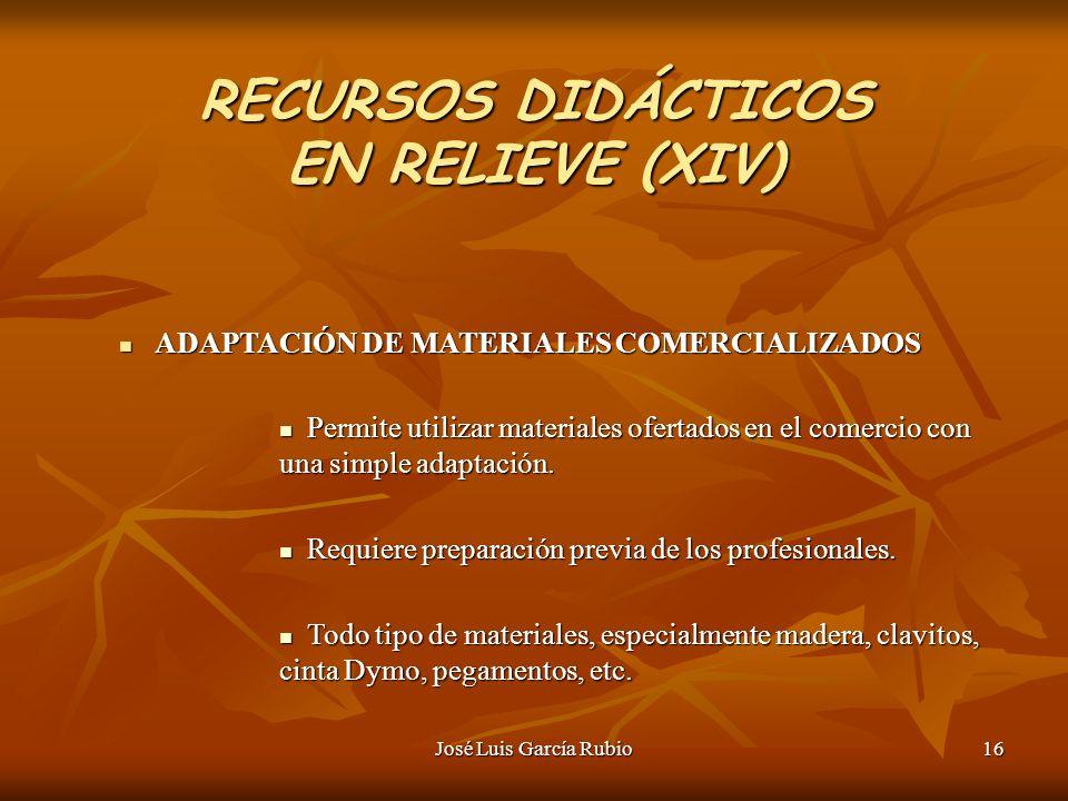José Luis García Rubio16 RECURSOS DIDÁCTICOS EN RELIEVE (XIV) ADAPTACIÓN DE MATERIALES COMERCIALIZADOS ADAPTACIÓN DE MATERIALES COMERCIALIZADOS Permite utilizar materiales ofertados en el comercio con una simple adaptación.