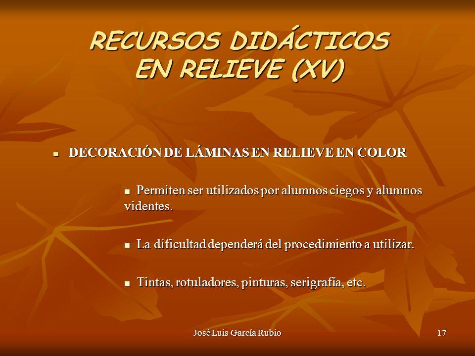 José Luis García Rubio17 RECURSOS DIDÁCTICOS EN RELIEVE (XV) DECORACIÓN DE LÁMINAS EN RELIEVE EN COLOR DECORACIÓN DE LÁMINAS EN RELIEVE EN COLOR Permiten ser utilizados por alumnos ciegos y alumnos videntes.