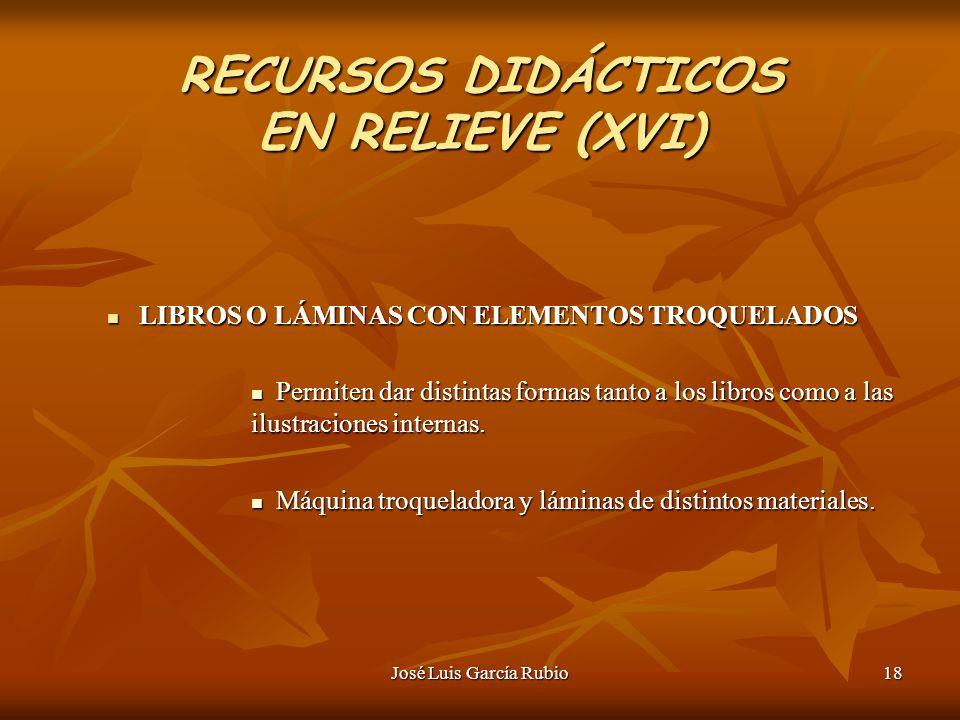 José Luis García Rubio18 RECURSOS DIDÁCTICOS EN RELIEVE (XVI) LIBROS O LÁMINAS CON ELEMENTOS TROQUELADOS LIBROS O LÁMINAS CON ELEMENTOS TROQUELADOS Permiten dar distintas formas tanto a los libros como a las ilustraciones internas.