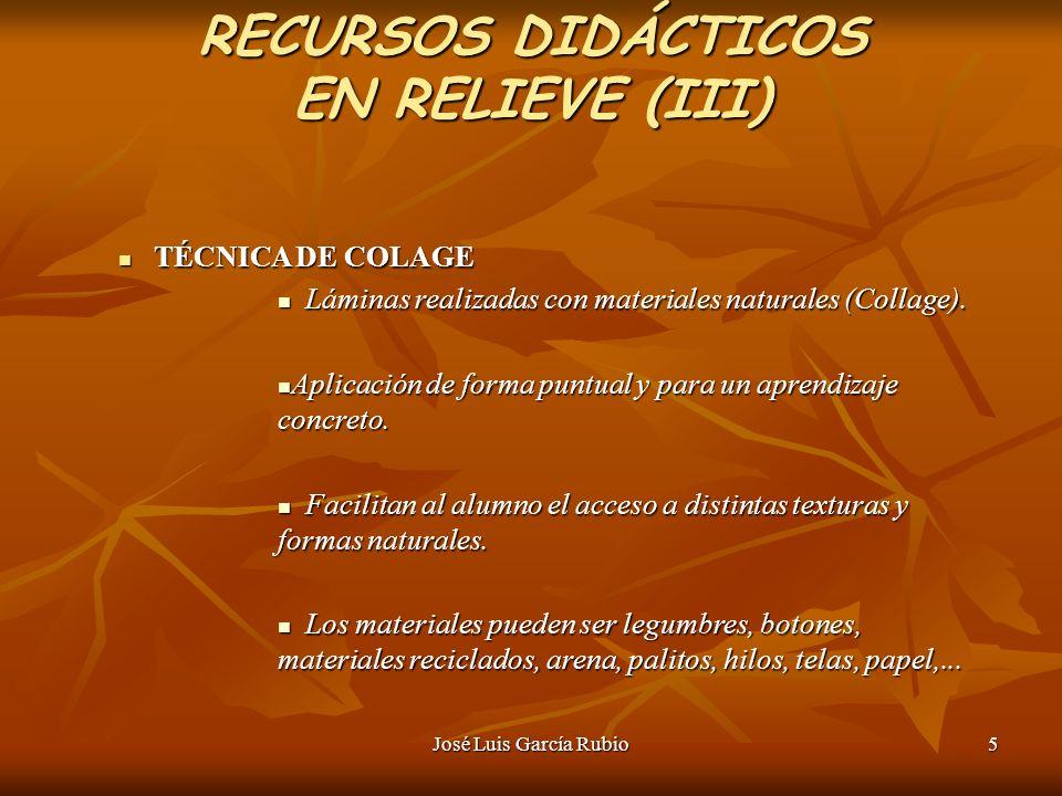 José Luis García Rubio5 RECURSOS DIDÁCTICOS EN RELIEVE (III) TÉCNICA DE COLAGE TÉCNICA DE COLAGE Láminas realizadas con materiales naturales (Collage).