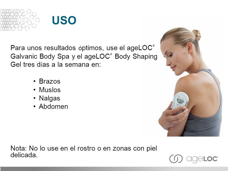 USO Para unos resultados ó ptimos, use el ageLOC ® Galvanic Body Spa y el ageLOC ® Body Shaping Gel tres d í as a la semana en: Brazos Muslos Nalgas A