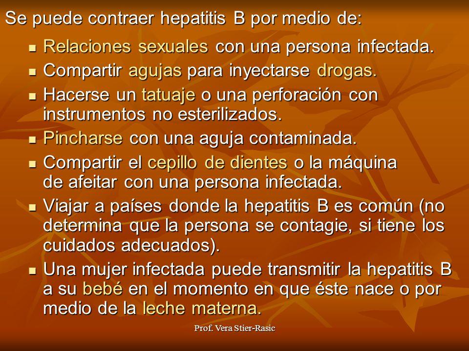 Prof. Vera Stier-Rasic Se puede contraer hepatitis B por medio de: Relaciones Relaciones sexuales con una persona infectada. Compartir Compartir aguja