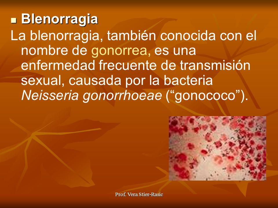 Prof. Vera Stier-Rasic Blenorragia Blenorragia La blenorragia, también conocida con el nombre de gonorrea, es una enfermedad frecuente de transmisión