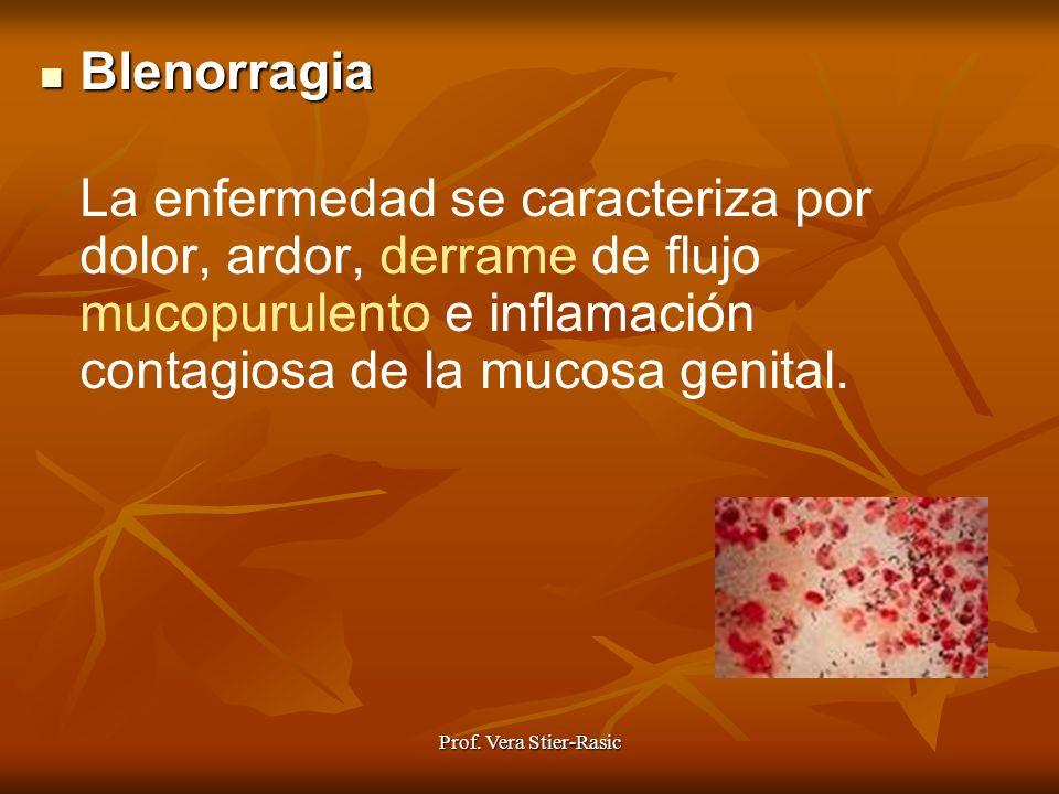 Prof. Vera Stier-Rasic Blenorragia Blenorragia La enfermedad se caracteriza por dolor, ardor, derrame de flujo mucopurulento e inflamación contagiosa