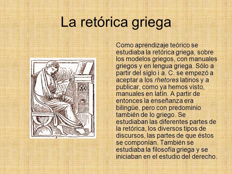 La retórica griega Como aprendizaje teórico se estudiaba la retórica griega, sobre los modelos griegos, con manuales griegos y en lengua griega.