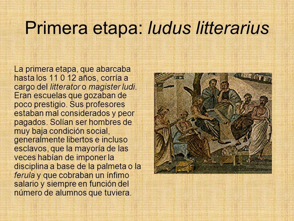Primera etapa: ludus litterarius La primera etapa, que abarcaba hasta los 11 0 12 años, corría a cargo del litterator o magister ludi.