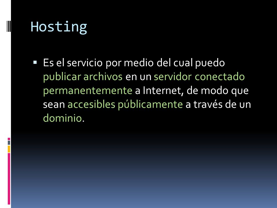 Hosting Es el servicio por medio del cual puedo publicar archivos en un servidor conectado permanentemente a Internet, de modo que sean accesibles púb