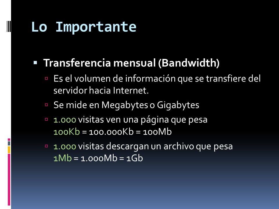 Lo Importante Transferencia mensual (Bandwidth) Es el volumen de información que se transfiere del servidor hacia Internet. Se mide en Megabytes o Gig