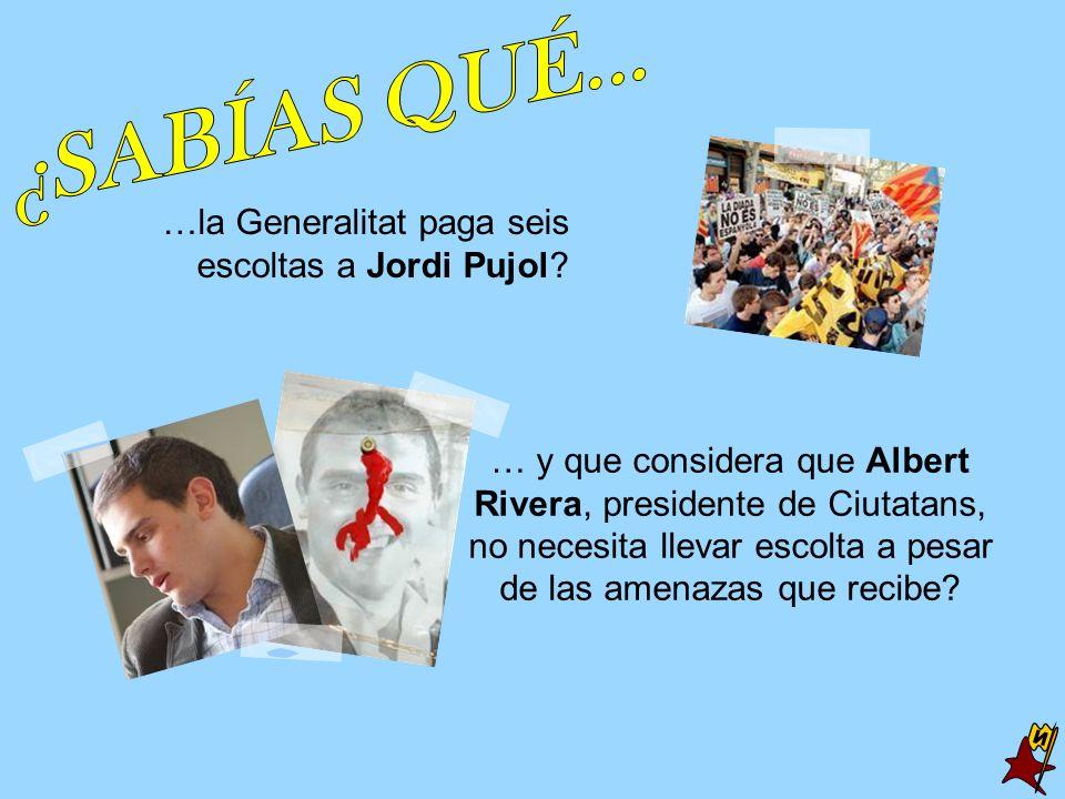 …la Generalitat paga seis escoltas a Jordi Pujol? … y que considera que Albert Rivera, presidente de Ciutatans, no necesita llevar escolta a pesar de