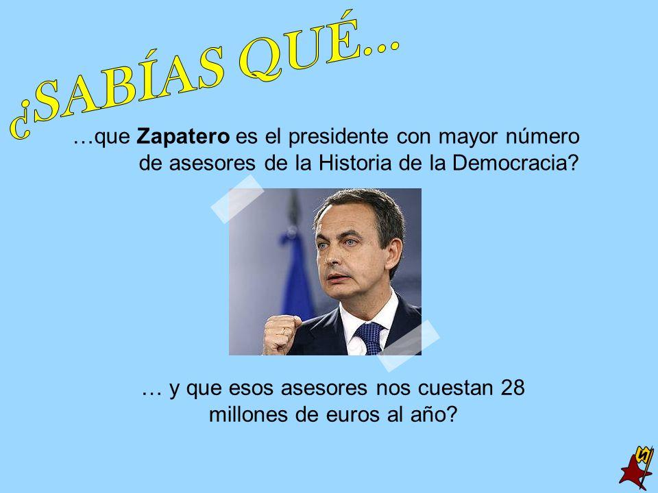 …que Zapatero es el presidente con mayor número de asesores de la Historia de la Democracia? … y que esos asesores nos cuestan 28 millones de euros al