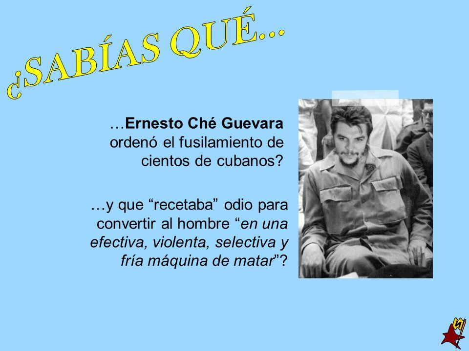 …Ernesto Ché Guevara ordenó el fusilamiento de cientos de cubanos? …y que recetaba odio para convertir al hombre en una efectiva, violenta, selectiva