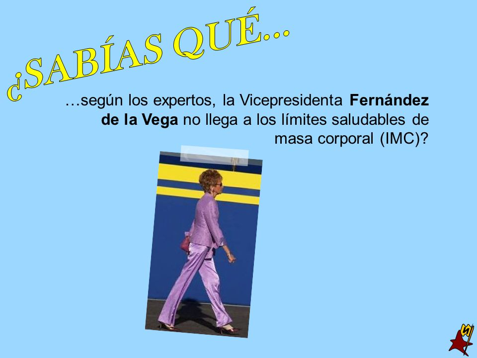 …según los expertos, la Vicepresidenta Fernández de la Vega no llega a los límites saludables de masa corporal (IMC)?