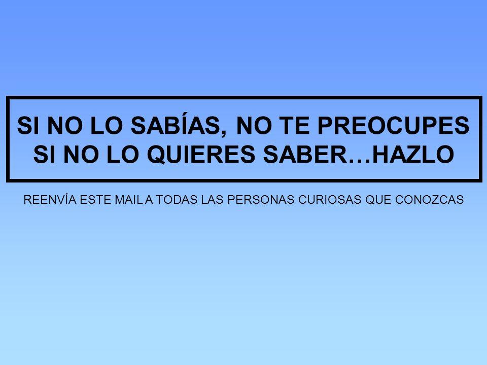 SI NO LO SABÍAS, NO TE PREOCUPES SI NO LO QUIERES SABER…HAZLO REENVÍA ESTE MAIL A TODAS LAS PERSONAS CURIOSAS QUE CONOZCAS