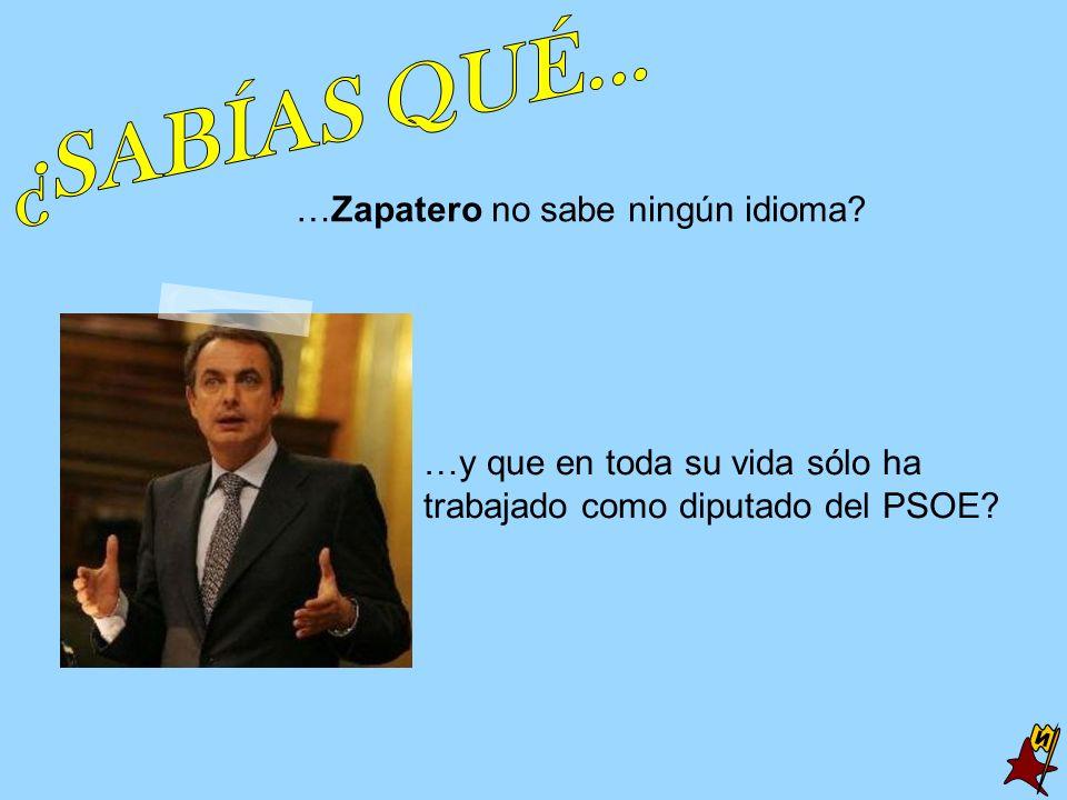…Zapatero no sabe ningún idioma? …y que en toda su vida sólo ha trabajado como diputado del PSOE?