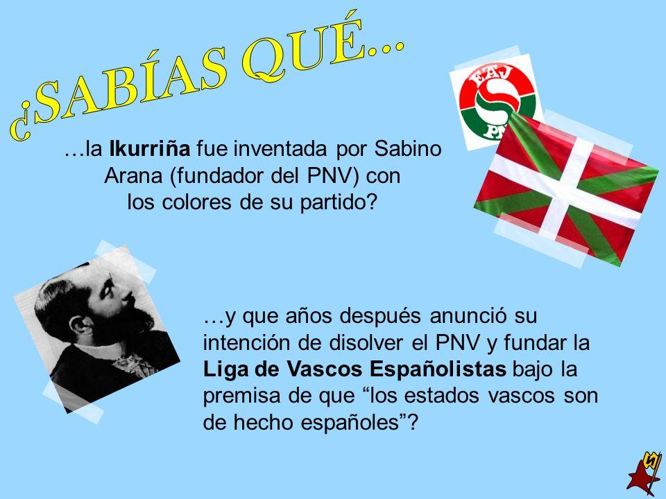 …la Ikurriña fue inventada por Sabino Arana (fundador del PNV) con los colores de su partido? …y que años después anunció su intención de disolver el
