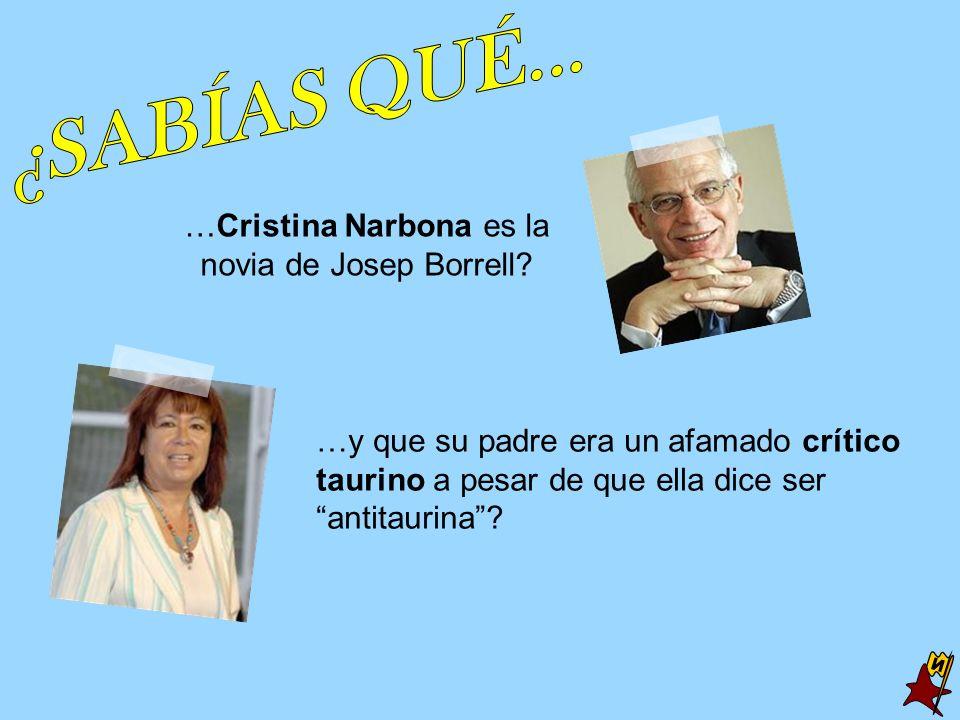 …Cristina Narbona es la novia de Josep Borrell? …y que su padre era un afamado crítico taurino a pesar de que ella dice ser antitaurina?