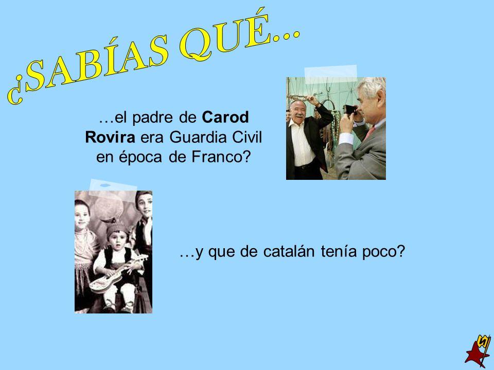 …el padre de Carod Rovira era Guardia Civil en época de Franco? …y que de catalán tenía poco?
