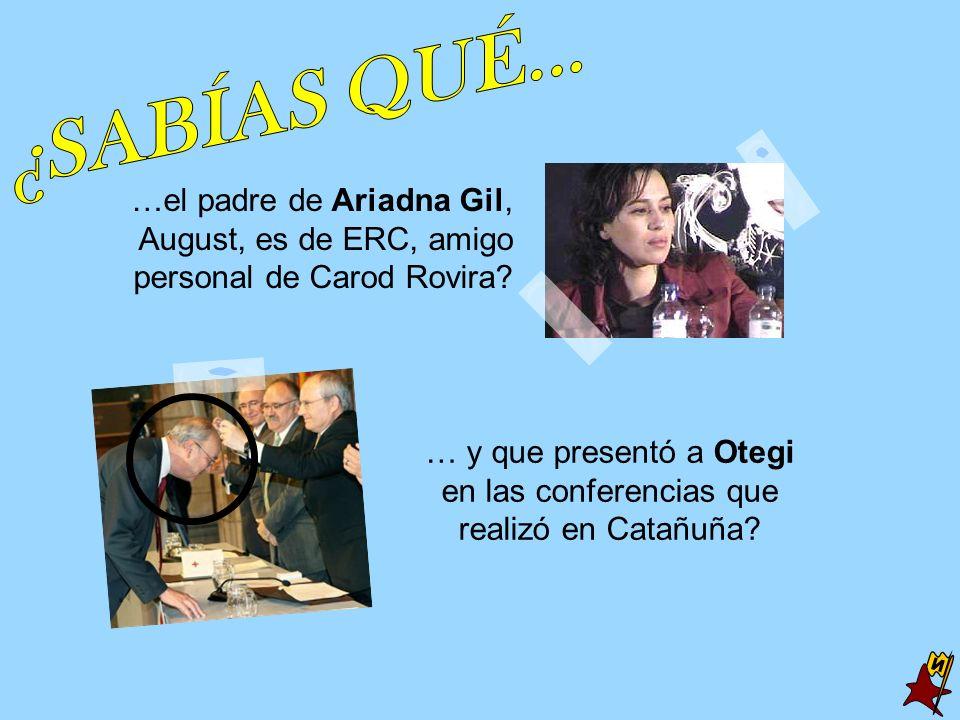 …el padre de Ariadna Gil, August, es de ERC, amigo personal de Carod Rovira? … y que presentó a Otegi en las conferencias que realizó en Catañuña?