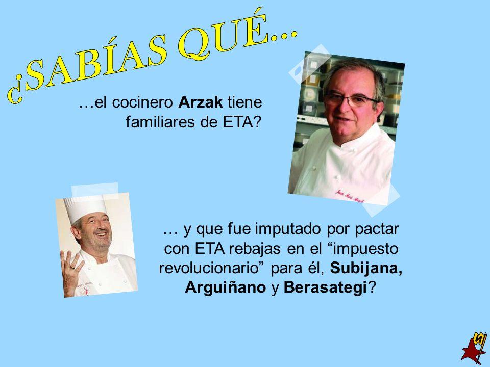 …el cocinero Arzak tiene familiares de ETA? … y que fue imputado por pactar con ETA rebajas en el impuesto revolucionario para él, Subijana, Arguiñano