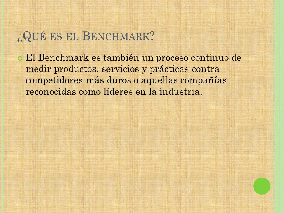 ¿Q UÉ ES EL B ENCHMARK ? El Benchmark es también un proceso continuo de medir productos, servicios y prácticas contra competidores más duros o aquella