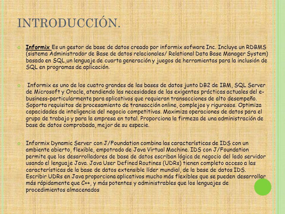 INTRODUCCIÓN. Informix Es un gestor de base de datos creado por informix sofware Inc. Incluye un RDBMS (sistema Administrador de Base de datos relacio