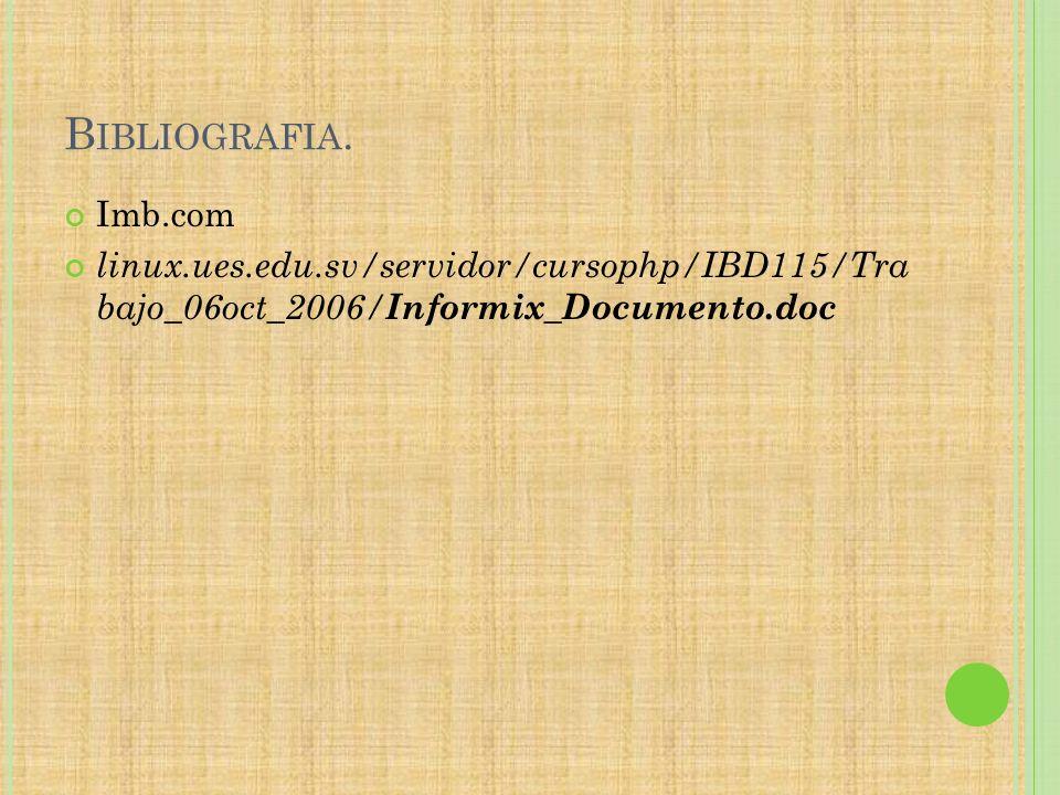 B IBLIOGRAFIA. Imb.com linux.ues.edu.sv/servidor/cursophp/IBD115/Tra bajo_06oct_2006/ Informix_Documento.doc