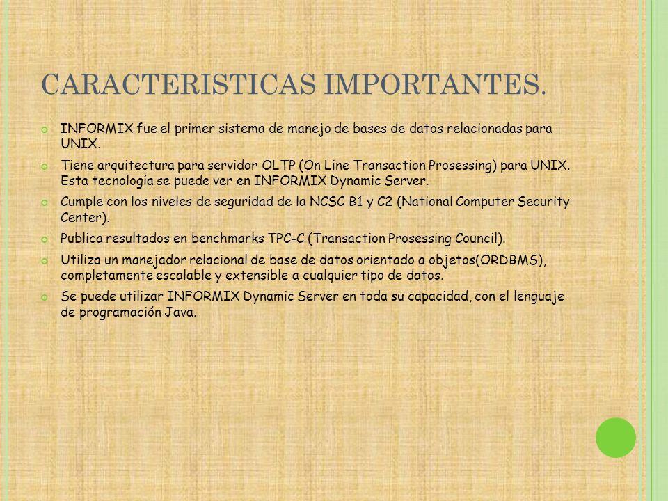 CARACTERISTICAS IMPORTANTES. INFORMIX fue el primer sistema de manejo de bases de datos relacionadas para UNIX. Tiene arquitectura para servidor OLTP