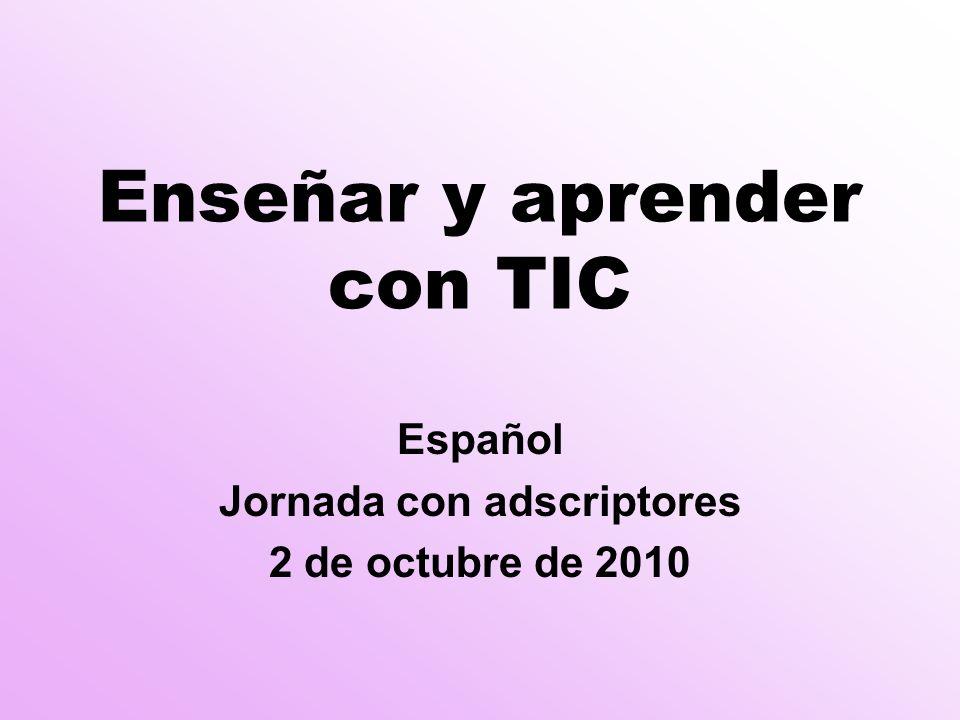Enseñar y aprender con TIC Español Jornada con adscriptores 2 de octubre de 2010