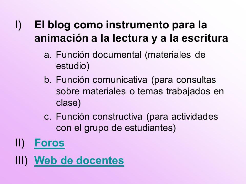 I)El blog como instrumento para la animación a la lectura y a la escritura a.Función documental (materiales de estudio) b.Función comunicativa (para consultas sobre materiales o temas trabajados en clase) c.Función constructiva (para actividades con el grupo de estudiantes) II)ForosForos III)Web de docentesWeb de docentes