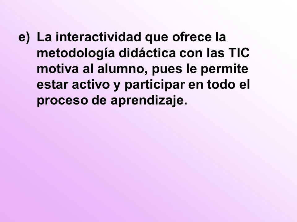 e)La interactividad que ofrece la metodología didáctica con las TIC motiva al alumno, pues le permite estar activo y participar en todo el proceso de aprendizaje.