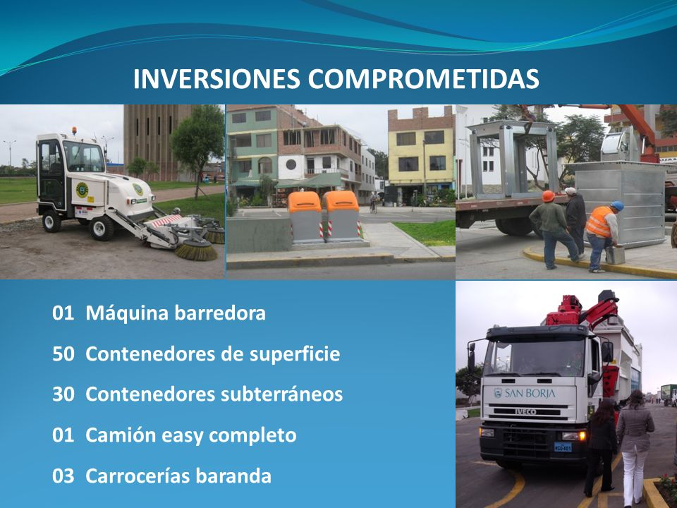 INVERSIONES COMPROMETIDAS 01 Máquina barredora 50 Contenedores de superficie 30 Contenedores subterráneos 01 Camión easy completo 03 Carrocerías baranda