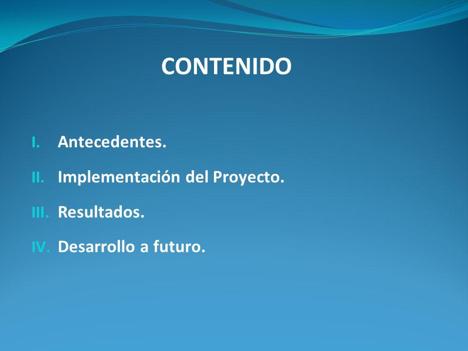 CONTENIDO I. Antecedentes. II. Implementación del Proyecto. III. Resultados. IV. Desarrollo a futuro.