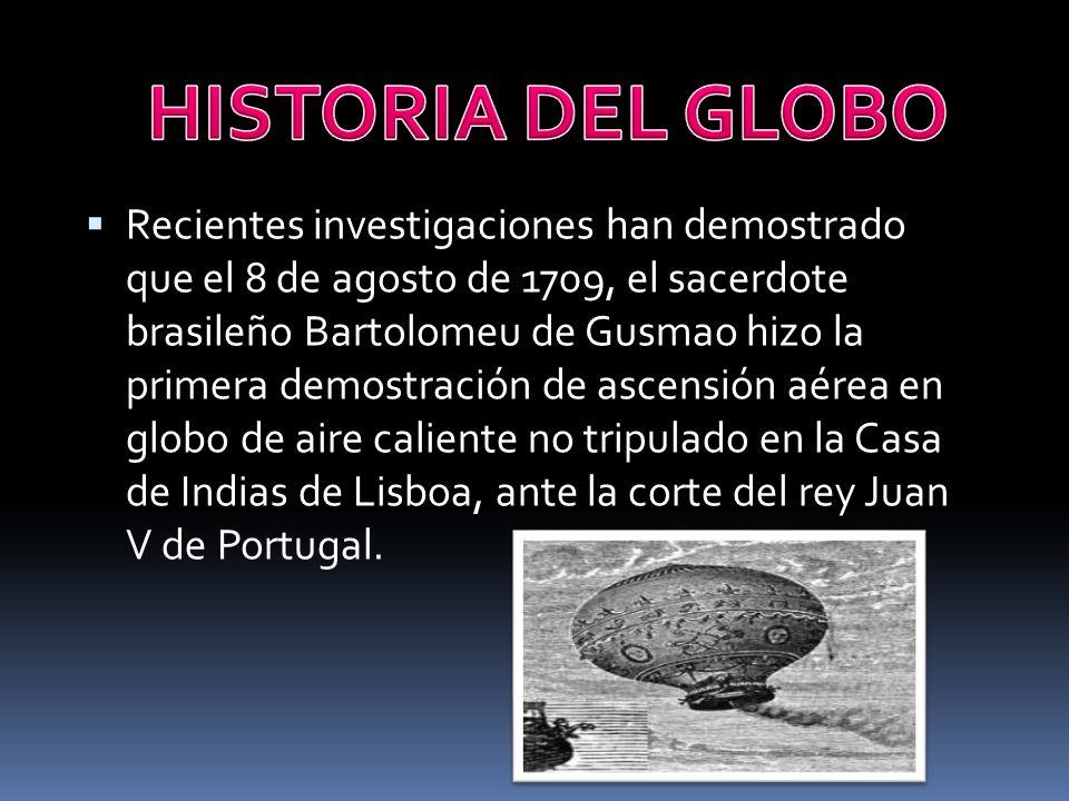 Recientes investigaciones han demostrado que el 8 de agosto de 1709, el sacerdote brasileño Bartolomeu de Gusmao hizo la primera demostración de ascensión aérea en globo de aire caliente no tripulado en la Casa de Indias de Lisboa, ante la corte del rey Juan V de Portugal.