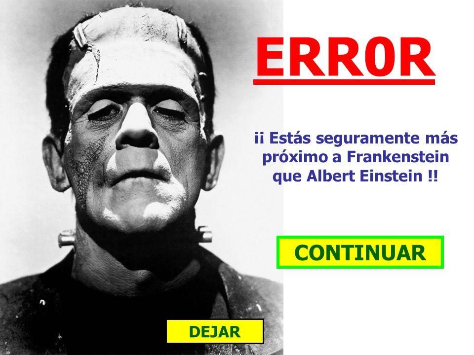 ERR0R CONTINUAR DEJAR ¡¡ Estás seguramente más próximo a Frankenstein que Albert Einstein !!