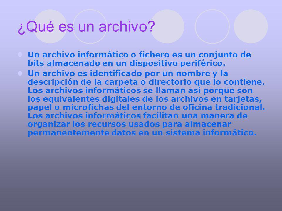 ¿Qué es un archivo? Un archivo informático o fichero es un conjunto de bits almacenado en un dispositivo periférico. Un archivo es identificado por un