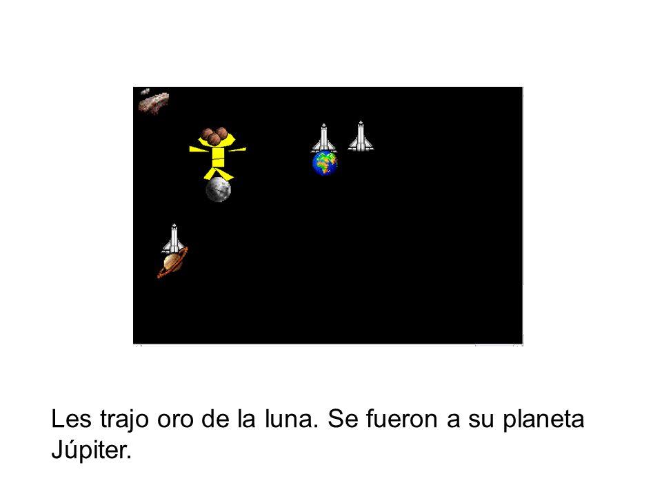 Les trajo oro de la luna. Se fueron a su planeta Júpiter.