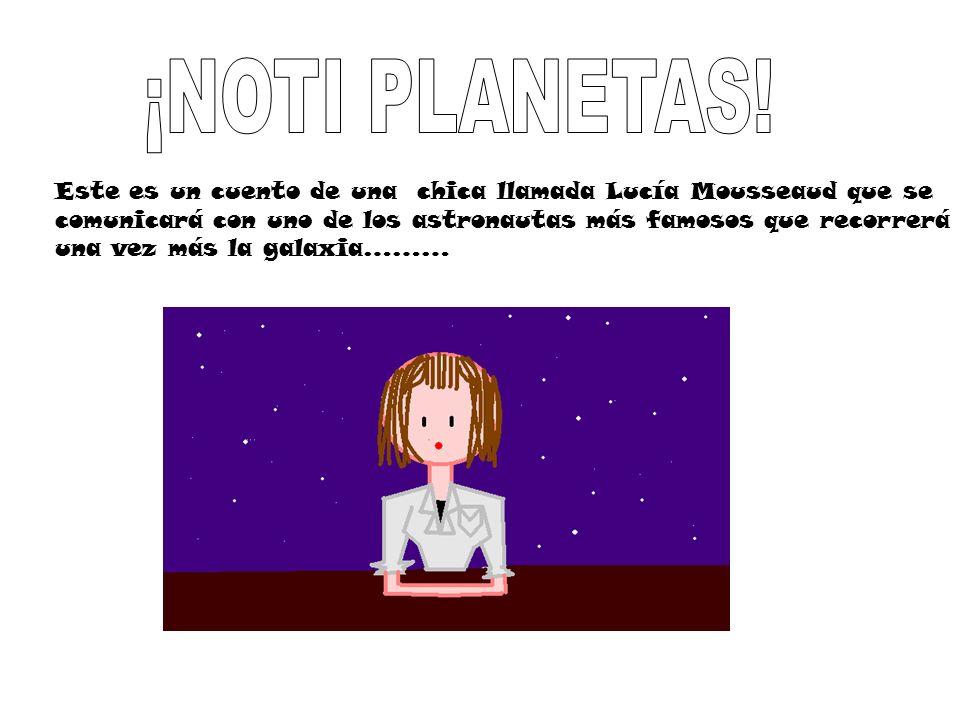 Este es un cuento de una chica llamada Lucía Mousseaud que se comunicará con uno de los astronautas más famosos que recorrerá una vez más la galaxia……