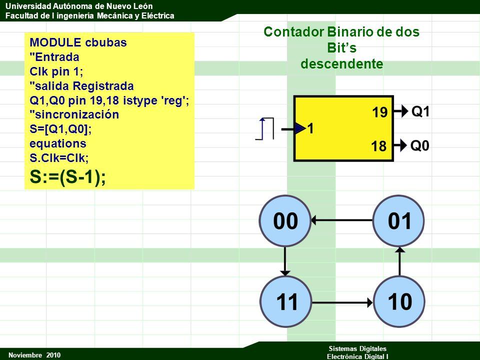 Universidad Autónoma de Nuevo León Facultad de Ingeniería Mecánica y Eléctrica Noviembre 2010 Sistemas Digitales Electrónica Digital I Universidad Autónoma de Nuevo León Facultad de I ingeniería Mecánica y Eléctrica MODULE cbubas Entrada Clk pin 1; salida Registrada Q1,Q0 pin 19,18 istype reg ; sincronización S=[Q1,Q0]; equations S.Clk=Clk; S:=(S-1); Contador Binario de dos Bits descendente