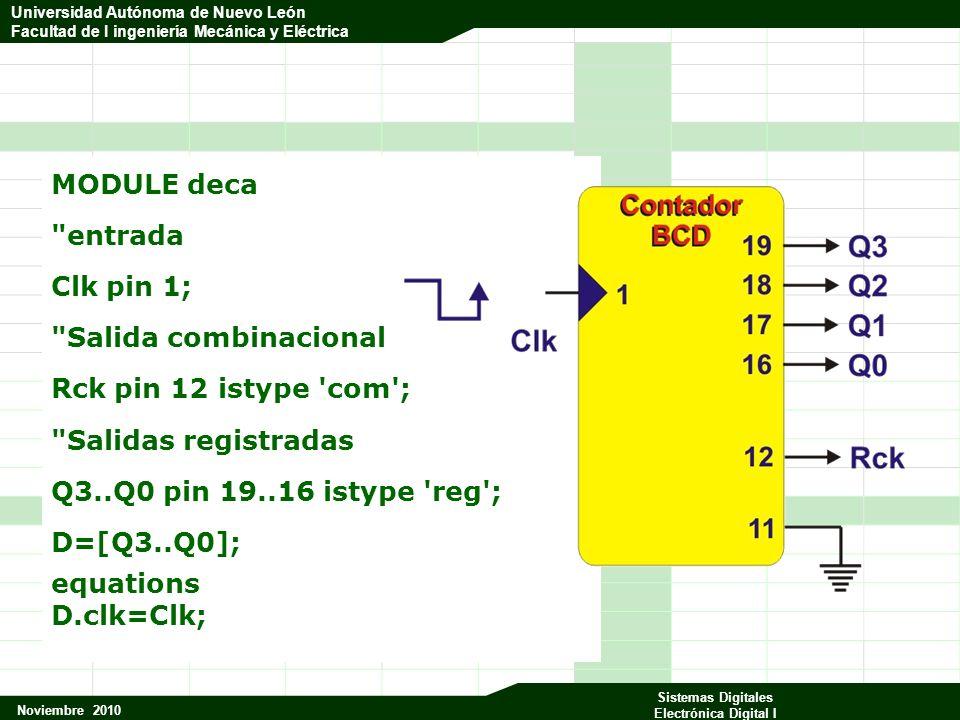 Universidad Autónoma de Nuevo León Facultad de Ingeniería Mecánica y Eléctrica Noviembre 2010 Sistemas Digitales Electrónica Digital I Universidad Autónoma de Nuevo León Facultad de I ingeniería Mecánica y Eléctrica MODULE deca entrada Clk pin 1; Salida combinacional Rck pin 12 istype com ; Salidas registradas Q3..Q0 pin 19..16 istype reg ; D=[Q3..Q0]; equations D.clk=Clk;