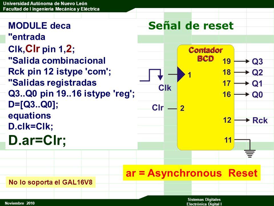Universidad Autónoma de Nuevo León Facultad de Ingeniería Mecánica y Eléctrica Noviembre 2010 Sistemas Digitales Electrónica Digital I Universidad Autónoma de Nuevo León Facultad de I ingeniería Mecánica y Eléctrica Señal de reset MODULE deca entrada Clk, Clr pin 1, 2 ; Salida combinacional Rck pin 12 istype com ; Salidas registradas Q3..Q0 pin 19..16 istype reg ; D=[Q3..Q0]; equations D.clk=Clk; D.ar=Clr; ar = Asynchronous Reset No lo soporta el GAL16V8