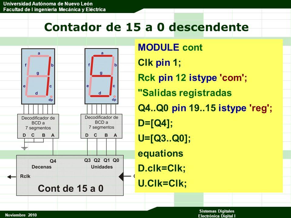 Universidad Autónoma de Nuevo León Facultad de Ingeniería Mecánica y Eléctrica Noviembre 2010 Sistemas Digitales Electrónica Digital I Universidad Autónoma de Nuevo León Facultad de I ingeniería Mecánica y Eléctrica Contador de 15 a 0 descendente MODULE cont Clk pin 1; Rck pin 12 istype com ; Salidas registradas Q4..Q0 pin 19..15 istype reg ; D=[Q4]; U=[Q3..Q0]; equations D.clk=Clk; U.Clk=Clk;