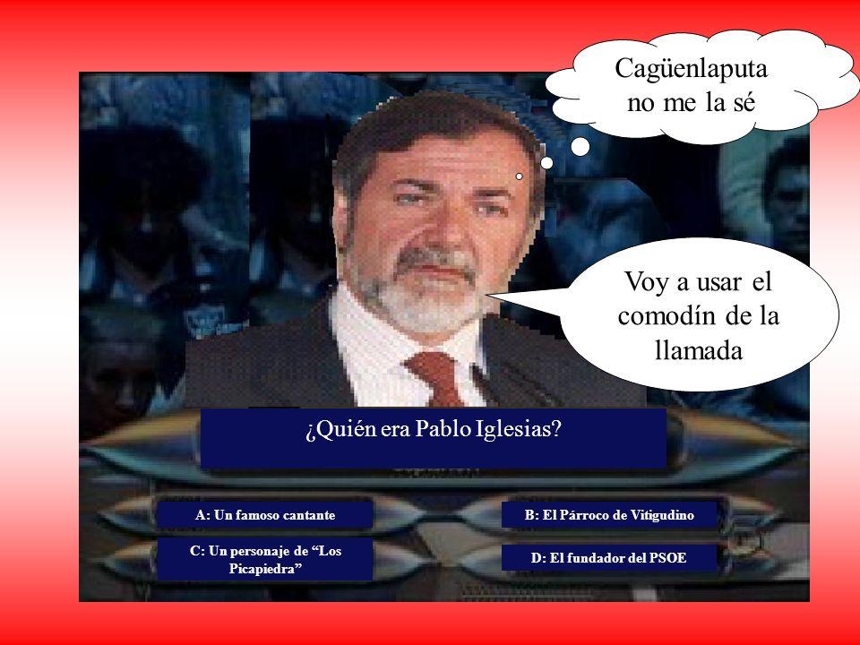 Cagüenlaputa no me la sé ¿Quién era Pablo Iglesias? A: Un famoso cantante C: Un personaje de Los Picapiedra B: El Párroco de Vitigudino D: El fundador