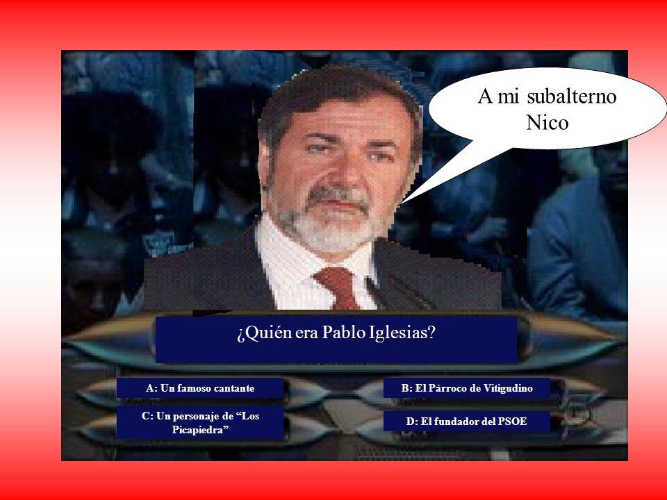 A mi subalterno Nico ¿Quién era Pablo Iglesias? A: Un famoso cantante C: Un personaje de Los Picapiedra B: El Párroco de Vitigudino D: El fundador del