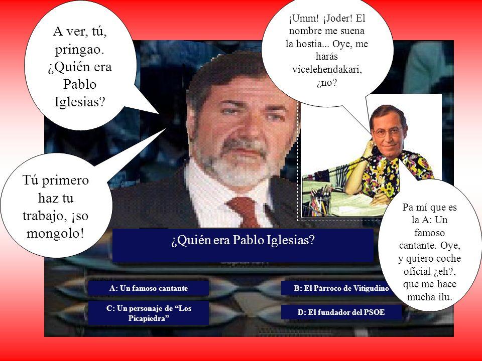 ¿Quién era Pablo Iglesias? A: Un famoso cantante C: Un personaje de Los Picapiedra B: El Párroco de Vitigudino D: El fundador del PSOE A ver, tú, prin